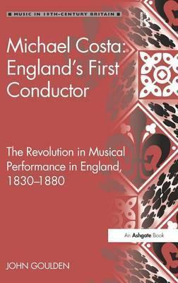 Michael Costa England's First Conductor  The Revolution in Musical Performance in England, 1830-1880