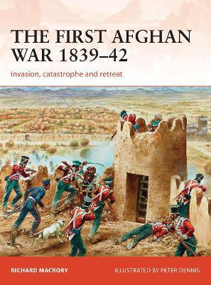 The First Afghan War 1839-42 : Invasion, catastrophe and retreat