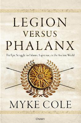 Legion versus Phalanx : The Epic Struggle for Infantry Supremacy in the Ancient World