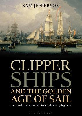Clipper Ships and the Golden Age of Sail : Races and rivalries on the nineteenth century high seas
