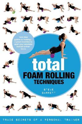 Total Foam Rolling Techniques : Trade Secrets of a Personal Trainer