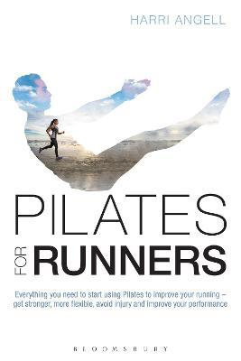 Pilates for Runners : Everything you need to start using Pilates to improve your running - get stronger, more flexible, avoid injury and improve your performance