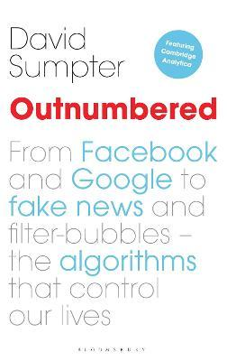 Outnumbered : From Facebook and Google to Fake News and Filter-bubbles - The Algorithms That Control Our Lives