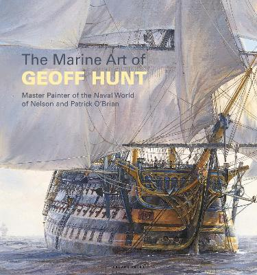 The Marine Art of Geoff Hunt : Master Painter of the Naval World of Nelson and Patrick O'Brian