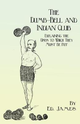 The Dumb-Bell and Indian Club - Explaining the Uses to Which They Must Be Put, with Numerous Illustrations of the Various Movements; Also a Treatise on the Muscular Advantages Derived from These Exercises