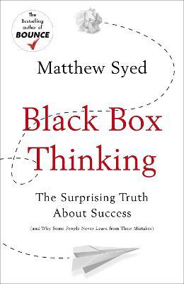 Black Box Thinking : The Surprising Truth About Success