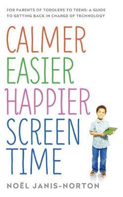 Calmer Easier Happier Screen Time : For parents of toddlers to teens: A guide to getting back in charge of technology