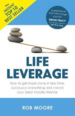 Life Leverage : How to Get More Done in Less Time, Outsource Everything & Create Your Ideal Mobile Lifestyle