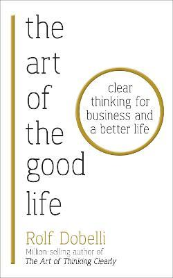 The Art of the Good Life : Clear Thinking for Business and a Better Life