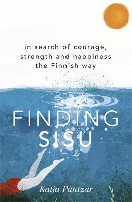 Finding Sisu : In search of courage, strength and happiness the Finnish way