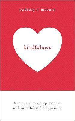 Kindfulness : Be a true friend to yourself - with mindful self-compassion