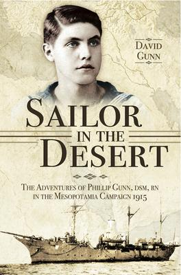Sailor in the Desert  The Adventures of Phillip Gunn DSM, RN in the Mesopotamia Campaign 1915