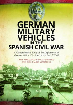 German Military Vehicles in the Spanish Civil War : A Comprehensive Study of the Deployment of German Military Vehicles on the Eve of WW2