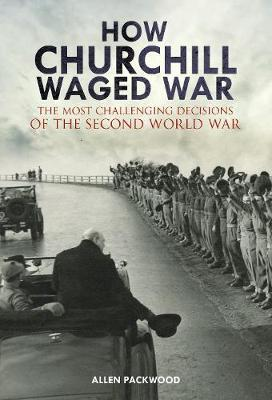 How Churchill Waged War : The Most Challenging Decisions of the Second World War