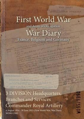 3 Division Headquarters, Branches and Services Commander Royal Artillery  4 August 1914 - 30 June 1915 (First World War, War Diary, Wo95/1390)