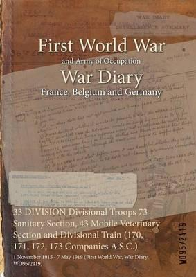 33 Division Divisional Troops 73 Sanitary Section, 43 Mobile Veterinary Section and Divisional Train (170, 171, 172, 173 Companies A.S.C.)
