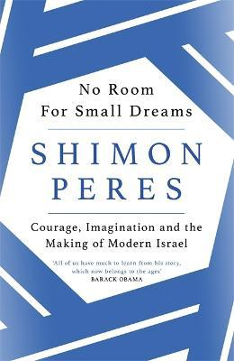 No Room for Small Dreams : Courage, Imagination and the Making of Modern Israel
