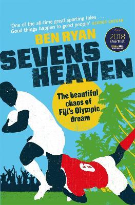 Sevens Heaven : The Beautiful Chaos of Fiji's Olympic Dream: WINNER OF THE TELEGRAPH SPORTS BOOK OF THE YEAR 2019