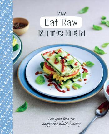 The eat raw kitchen love food 9781474838023 the eat raw kitchen feel good food for happy and healthy eating forumfinder Gallery