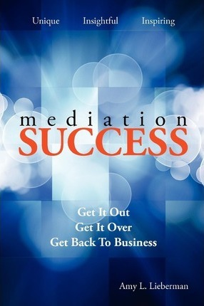 Mediation Success  Get It Out, Get It Over, and Get Back to Business