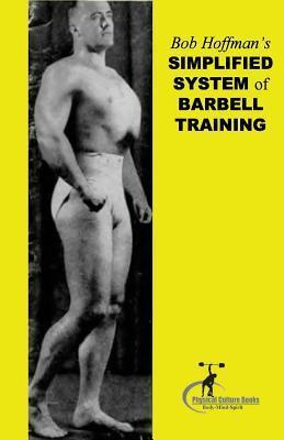 Bob Hoffman's Simplified System of Barbell Training : (Original Version, Restored)