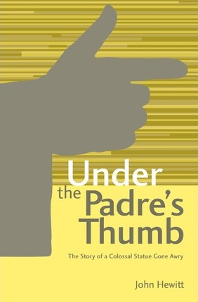 Under the Padre's Thumb  The Story of a Colossal Statue Gone Awry