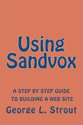Using Sandvox: A Step by Step Guide to Building Your Own Web Site.
