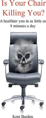 Is Your Chair Killing You? : A Healthier You in as Little as 8 Minutes a Day – Kent Burden