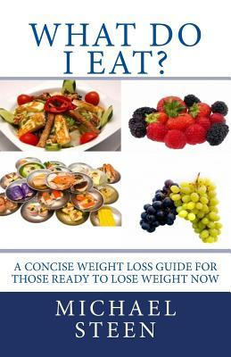 What Do I Eat? : A Concise Weight Loss Guide for Those Ready to Lose Weight Now