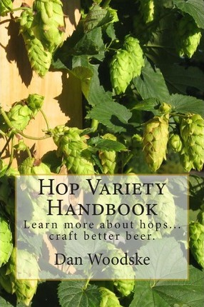 Hop Variety Handbook : Learn More about Hop...Create Better Beer.