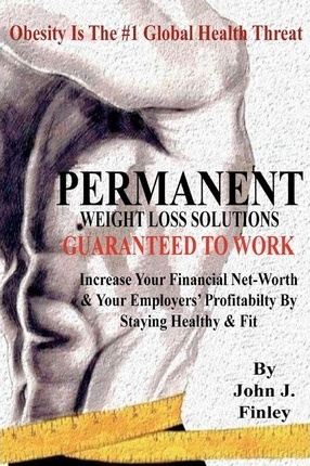 Permanent Weight Loss Solutions : Increase Your Net-Worth and Employers' Profitablity by Staying Healthy and Fit
