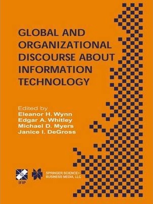 Global and Organizational Discourse about Information Technology: IFIP TC8 / WG8.2 Working Conference on Global and Organizational Discourse about Information Technology December 12-14, 2002, Barcelona, Spain