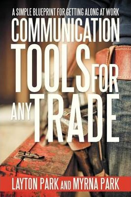 Communication Tools for Any Trade: A Simple Blueprint for Getting Along at Work