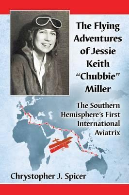 """The Flying Adventures of Jessie Keith """"Chubbie"""" Miller : The Southern Hemisphere's First International Aviatrix"""