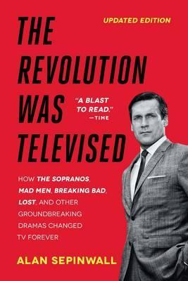 The Revolution Was Televised : How The Sopranos, Mad Men, Breaking Bad, Lost, and Other Groundbreaking Dramas Changed TV Forever
