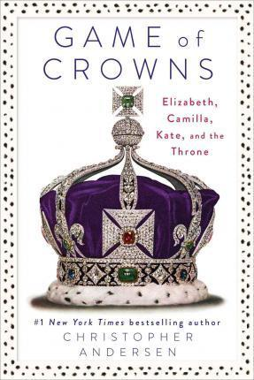 Game of Crowns : Elizabeth, Camilla, Kate, and the Throne