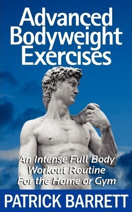 Advanced Bodyweight Exercises : An Intense Full Body Workout in a Home or Gym