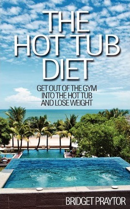 The Hot Tub Diet : Get Out of the Gym, Into the Hot Tub, and Lose Weight – Bridget Praytor