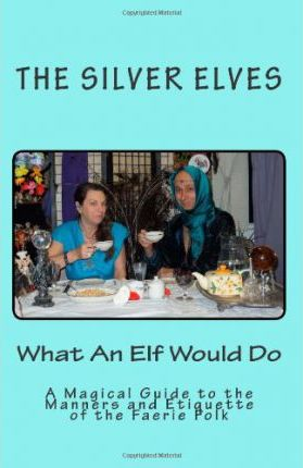 What an Elf Would Do  A Magical Guide to the Manners and Etiquette of the Faerie Folk