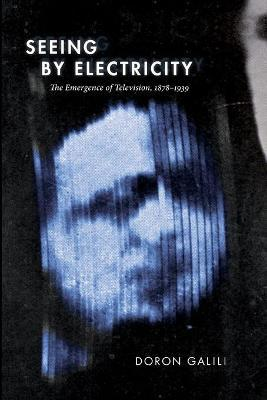 Seeing by Electricity : The Emergence of Television, 1878-1939
