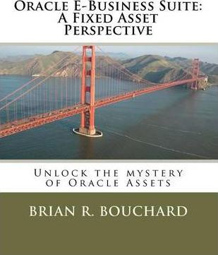 Oracle E-Business Suite : A Fixed Assets Perspective: Unlock the Mystery of Oracle Assets
