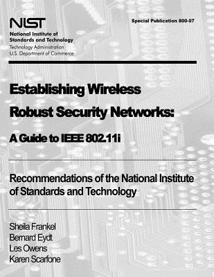 Establishing Wireless Robust Security Networks: A Guide to IEEE 802.11i: Recommendations of the National Institute of Standards and Technology (Special Publication 800-97)