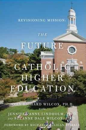 Revisioning Mission: The Future of Catholic Higher Education: The Future of Catholic Higher Education