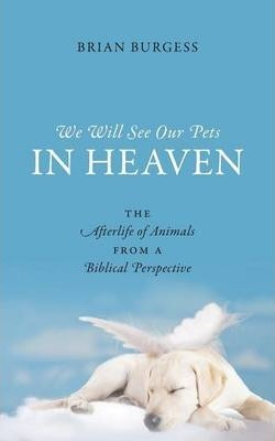 We Will See Our Pets in Heaven : The Afterlife of Animals from a Biblical Perspective