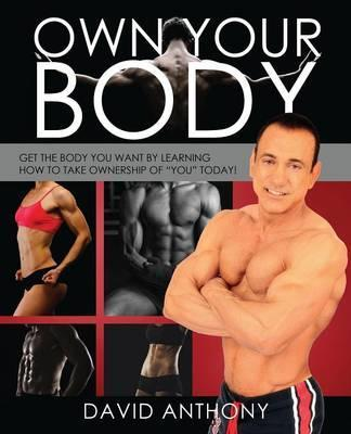 Own Your Body : Get the Body You Want by Learning How to Take Ownership of