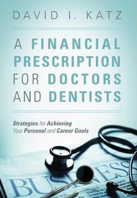 A Financial Prescription for Doctors and Dentists  Strategies for Achieving Your Personal and Career Goals