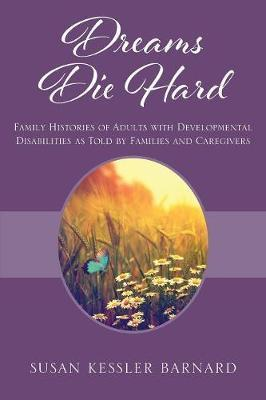 Dreams Die Hard: Family Histories of Adults with Developmental Disabilities as Told by Families and Caregivers