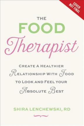 The Food Therapist : Break Bad Habits, Eat with Intention, and Indulge Without Worry