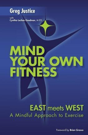 Mind Your Own Fitness : A Mindful Approach to Exercise and Nutrition – Greg Justice