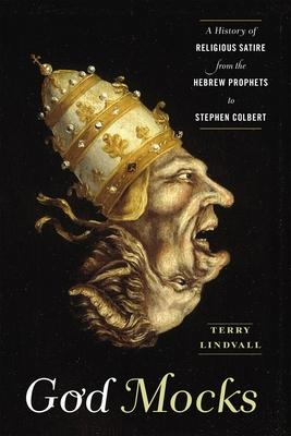 God Mocks : A History of Religious Satire from the Hebrew Prophets to Stephen Colbert